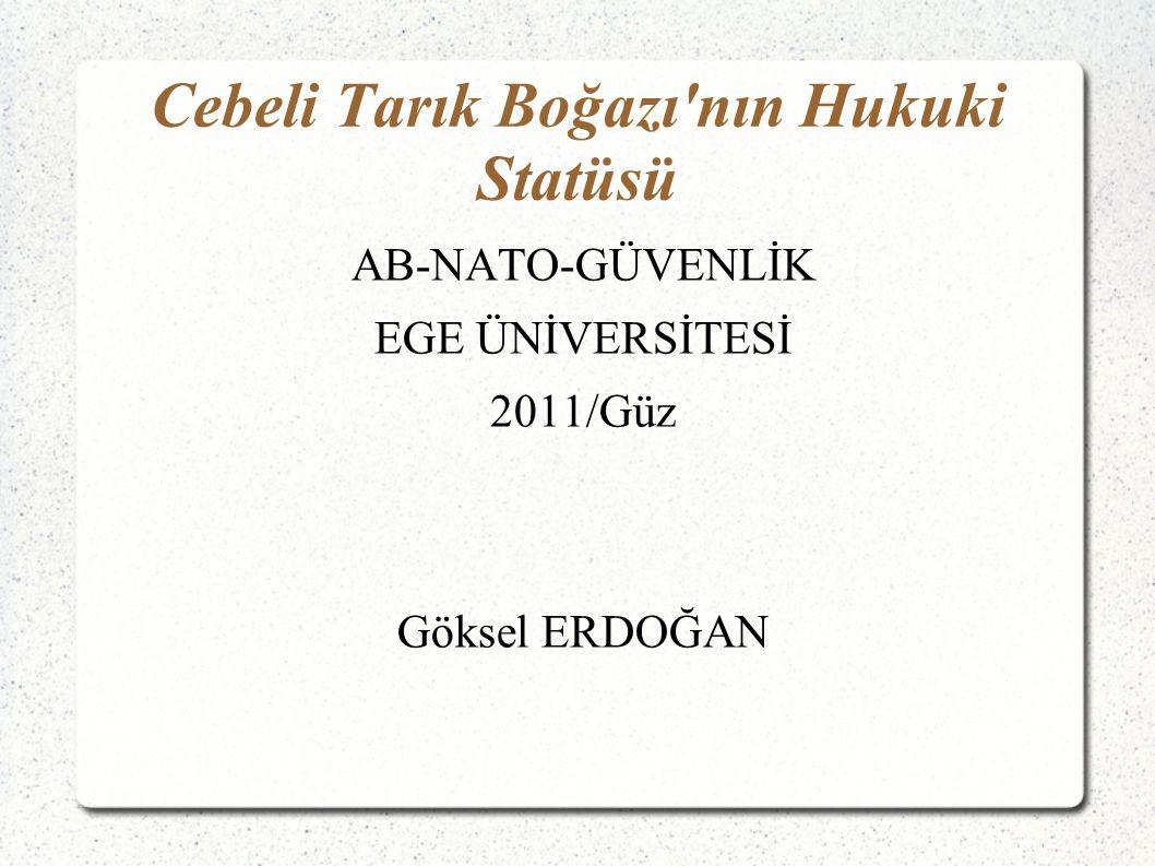 Cebeli Tarık Boğazı nın Hukuki Statüsü AB-NATO-GÜVENLİK EGE ÜNİVERSİTESİ 2011/Güz Göksel ERDOĞAN