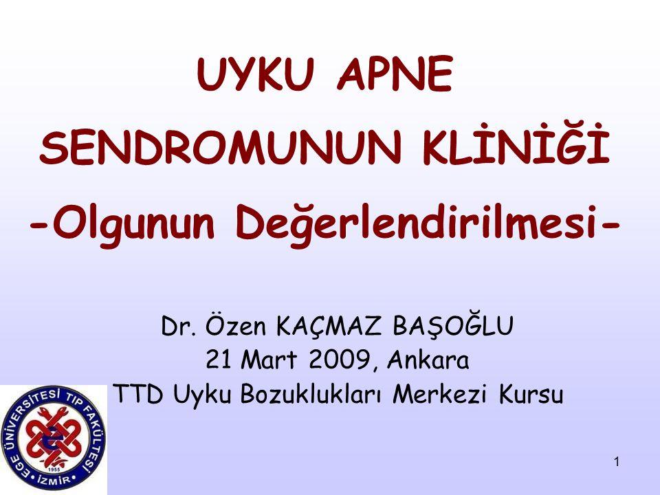 1 UYKU APNE SENDROMUNUN KLİNİĞİ -Olgunun Değerlendirilmesi- Dr. Özen KAÇMAZ BAŞOĞLU 21 Mart 2009, Ankara TTD Uyku Bozuklukları Merkezi Kursu