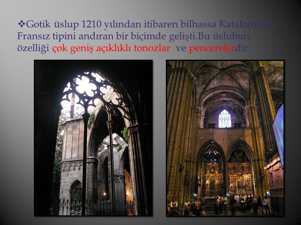  Gotik üslup 1210 yılından itibaren bilhassa Katalonyada Fransız tipini andıran bir biçimde gelişti.Bu üslubun özelliği çok geniş açıklıklı tonozlar