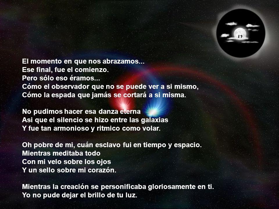 Mientras se creaban las galaxias Y se definia el infinito... Y se cubría lo desconocido, con lo conocido Yo soñaba contigo. Fué lo que fué Eso se fue