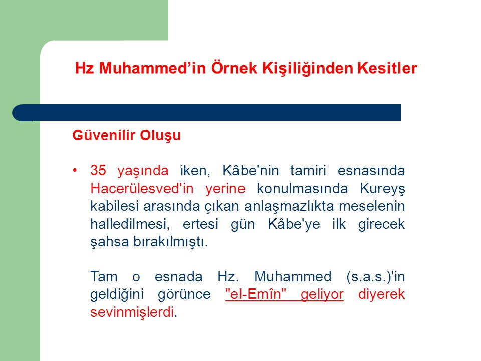 Hz Muhammed'in Örnek Kişiliğinden Kesitler Güvenilir Oluşu 35 yaşında iken, Kâbe'nin tamiri esnasında Hacerülesved'in yerine konulmasında Kureyş kabil