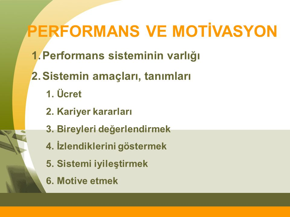 PERFORMANS VE MOTİVASYON 1.Performans sisteminin varlığı 2.Sistemin amaçları, tanımları 1.Ücret 2.Kariyer kararları 3.Bireyleri değerlendirmek 4.İzlen