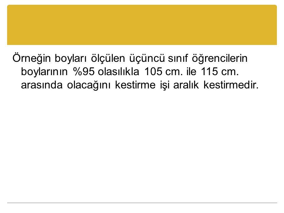 Örneğin boyları ölçülen üçüncü sınıf öğrencilerin boylarının %95 olasılıkla 105 cm. ile 115 cm. arasında olacağını kestirme işi aralık kestirmedir.