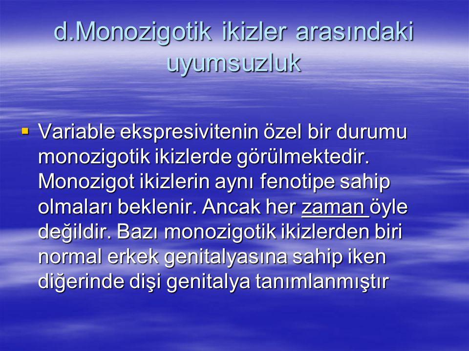 d.Monozigotik ikizler arasındaki uyumsuzluk  Variable ekspresivitenin özel bir durumu monozigotik ikizlerde görülmektedir.