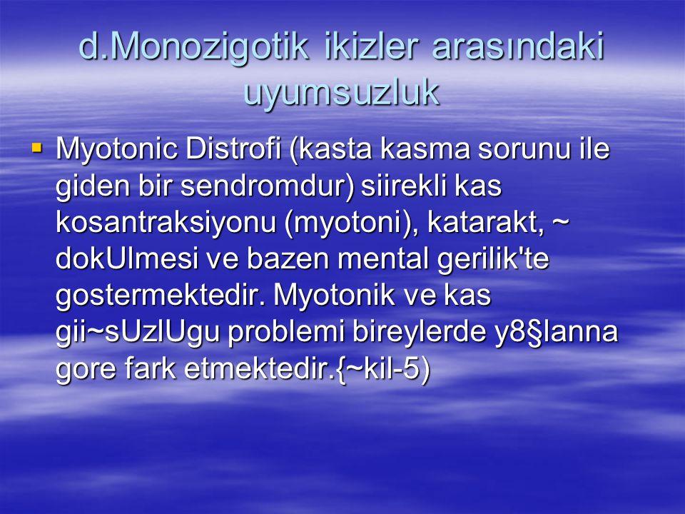d.Monozigotik ikizler arasındaki uyumsuzluk  Myotonic Distrofi (kasta kasma sorunu ile giden bir sendromdur) siirekli kas kosantraksiyonu (myotoni), katarakt, ~ dokUlmesi ve bazen mental gerilik te gostermektedir.
