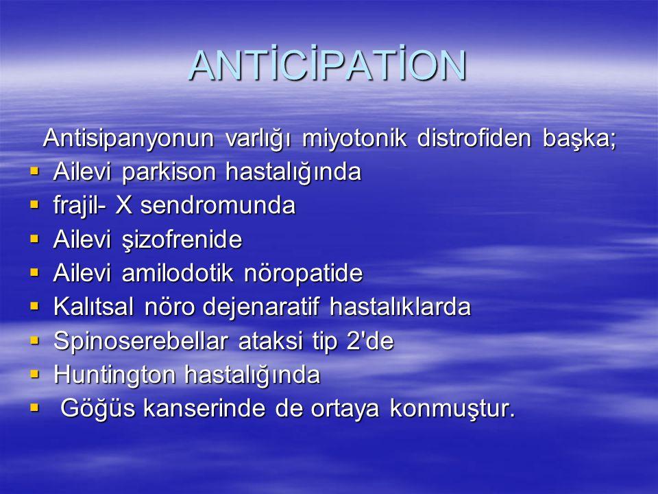 ANTİCİPATİON Antisipanyonun varlığı miyotonik distrofiden başka; Antisipanyonun varlığı miyotonik distrofiden başka;  Ailevi parkison hastalığında  frajil- X sendromunda  Ailevi şizofrenide  Ailevi amilodotik nöropatide  Kalıtsal nöro dejenaratif hastalıklarda  Spinoserebellar ataksi tip 2 de  Huntington hastalığında  Göğüs kanserinde de ortaya konmuştur.