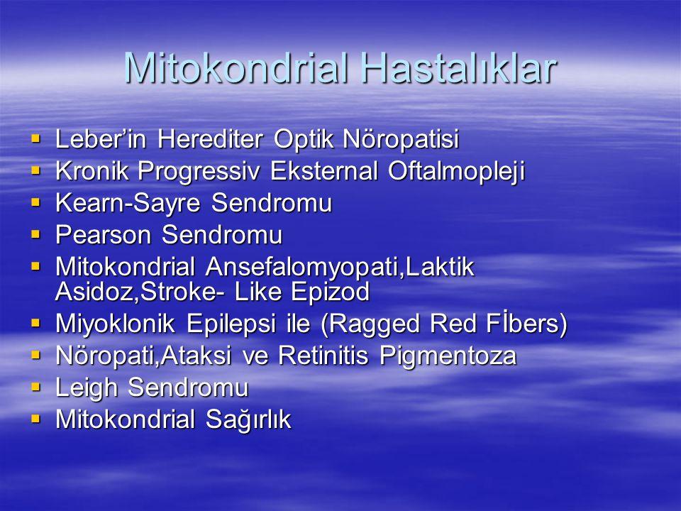 Mitokondrial Hastalıklar  Leber'in Herediter Optik Nöropatisi  Kronik Progressiv Eksternal Oftalmopleji  Kearn-Sayre Sendromu  Pearson Sendromu  Mitokondrial Ansefalomyopati,Laktik Asidoz,Stroke- Like Epizod  Miyoklonik Epilepsi ile (Ragged Red Fİbers)  Nöropati,Ataksi ve Retinitis Pigmentoza  Leigh Sendromu  Mitokondrial Sağırlık