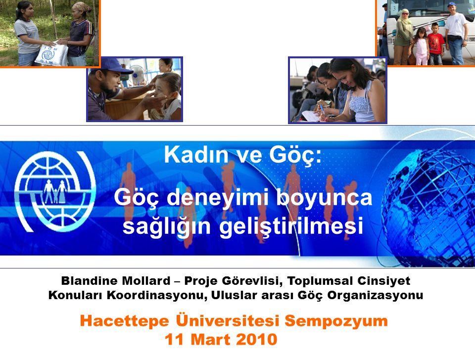 Kadın ve Göç: Göç deneyimi boyunca sağlığın geliştirilmesi Hacettepe Üniversitesi Sempozyum 11 Mart 2010 Blandine Mollard – Proje Görevlisi, Toplumsal Cinsiyet Konuları Koordinasyonu, Uluslar arası Göç Organizasyonu