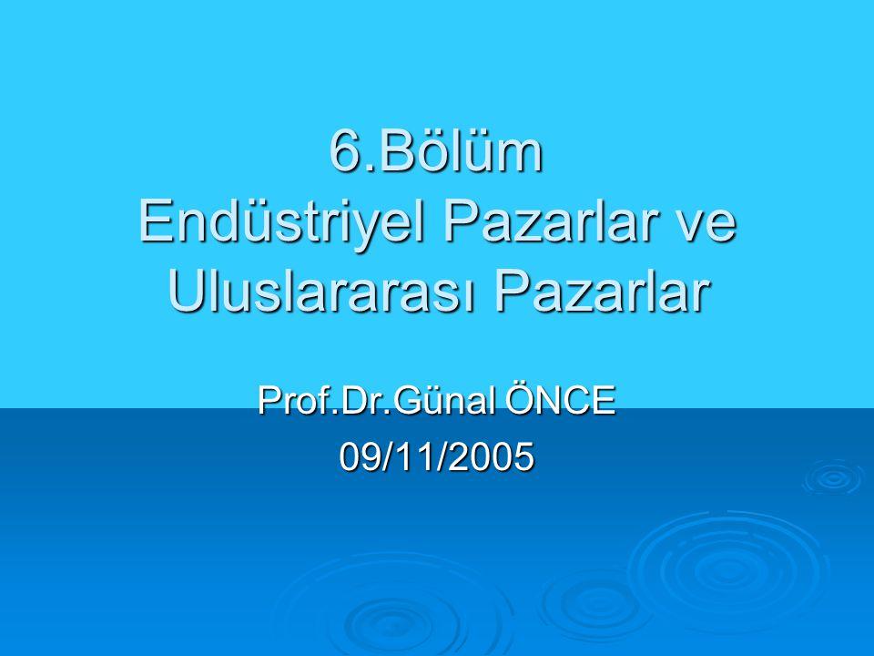 6.Bölüm Endüstriyel Pazarlar ve Uluslararası Pazarlar Prof.Dr.Günal ÖNCE 09/11/2005