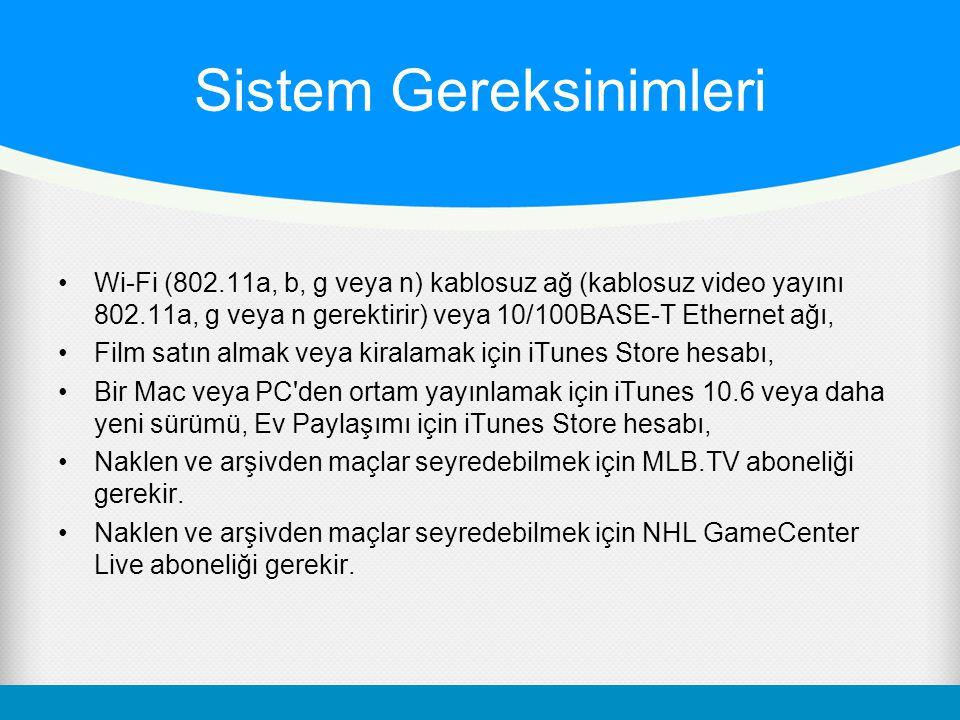 Sistem Gereksinimleri Wi-Fi (802.11a, b, g veya n) kablosuz ağ (kablosuz video yayını 802.11a, g veya n gerektirir) veya 10/100BASE-T Ethernet ağı, Film satın almak veya kiralamak için iTunes Store hesabı, Bir Mac veya PC den ortam yayınlamak için iTunes 10.6 veya daha yeni sürümü, Ev Paylaşımı için iTunes Store hesabı, Naklen ve arşivden maçlar seyredebilmek için MLB.TV aboneliği gerekir.
