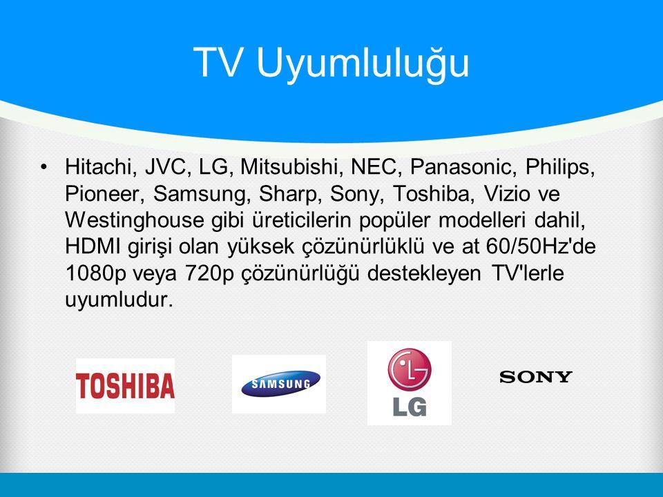TV Uyumluluğu Hitachi, JVC, LG, Mitsubishi, NEC, Panasonic, Philips, Pioneer, Samsung, Sharp, Sony, Toshiba, Vizio ve Westinghouse gibi üreticilerin popüler modelleri dahil, HDMI girişi olan yüksek çözünürlüklü ve at 60/50Hz de 1080p veya 720p çözünürlüğü destekleyen TV lerle uyumludur.
