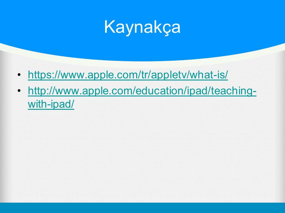 Kaynakça https://www.apple.com/tr/appletv/what-is/ http://www.apple.com/education/ipad/teaching- with-ipad/http://www.apple.com/education/ipad/teachin
