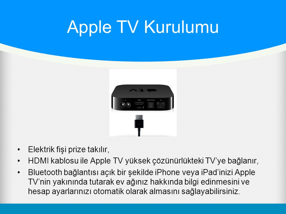 Apple TV Kurulumu Elektrik fişi prize takılır, HDMI kablosu ile Apple TV yüksek çözünürlükteki TV'ye bağlanır, Bluetooth bağlantısı açık bir şekilde iPhone veya iPad'inizi Apple TV'nin yakınında tutarak ev ağınız hakkında bilgi edinmesini ve hesap ayarlarınızı otomatik olarak almasını sağlayabilirsiniz.