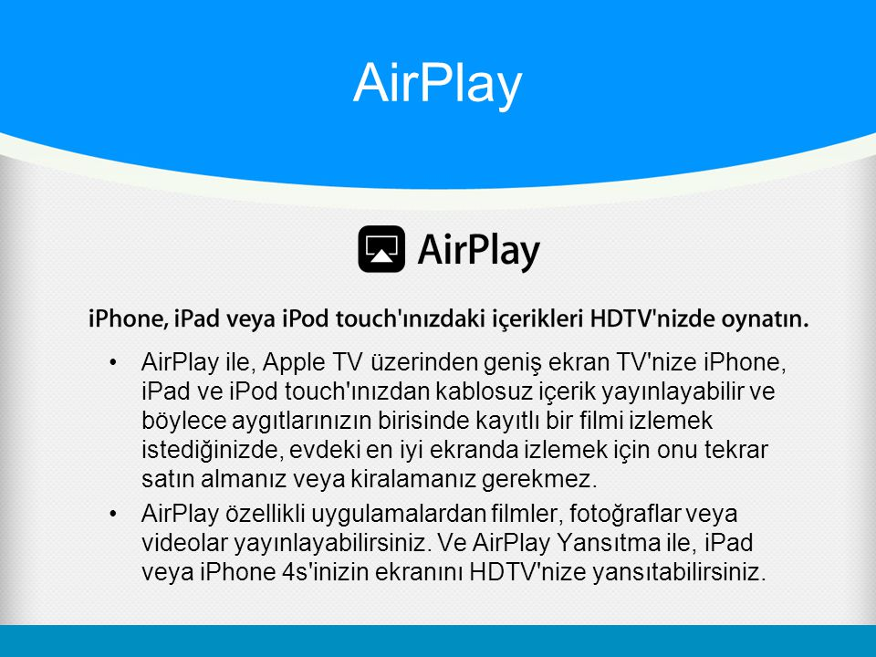 AirPlay AirPlay ile, Apple TV üzerinden geniş ekran TV nize iPhone, iPad ve iPod touch ınızdan kablosuz içerik yayınlayabilir ve böylece aygıtlarınızın birisinde kayıtlı bir filmi izlemek istediğinizde, evdeki en iyi ekranda izlemek için onu tekrar satın almanız veya kiralamanız gerekmez.