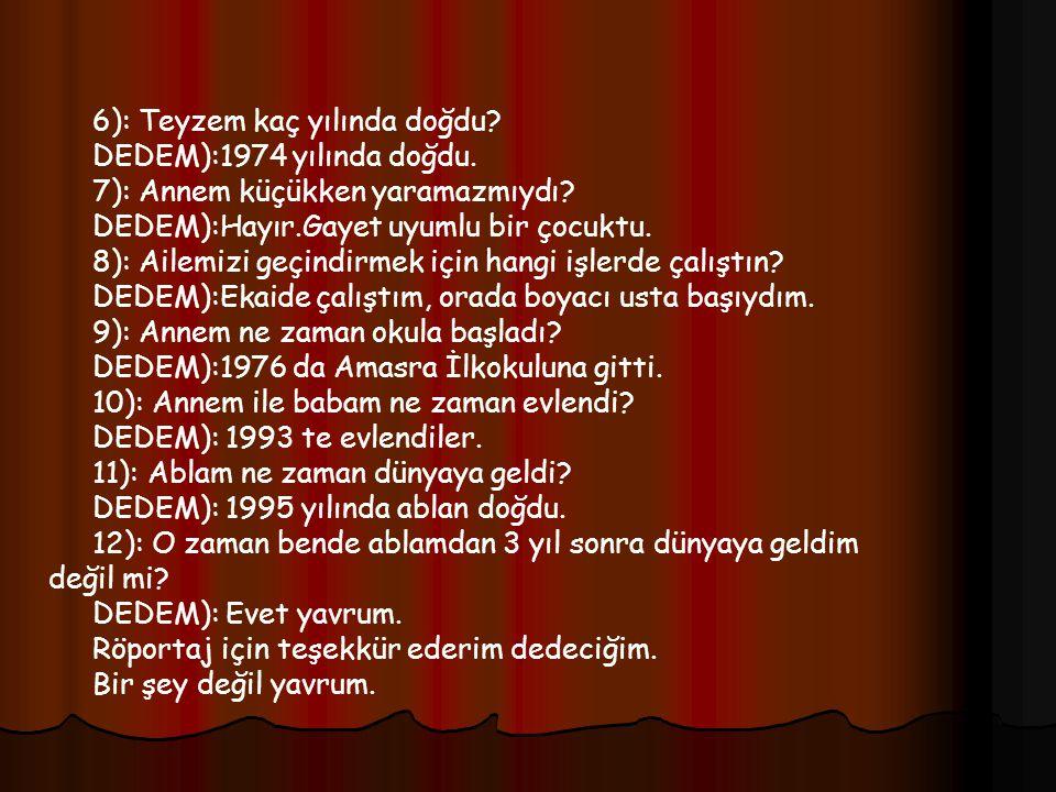 6): Teyzem kaç yılında doğdu.DEDEM):1974 yılında doğdu.