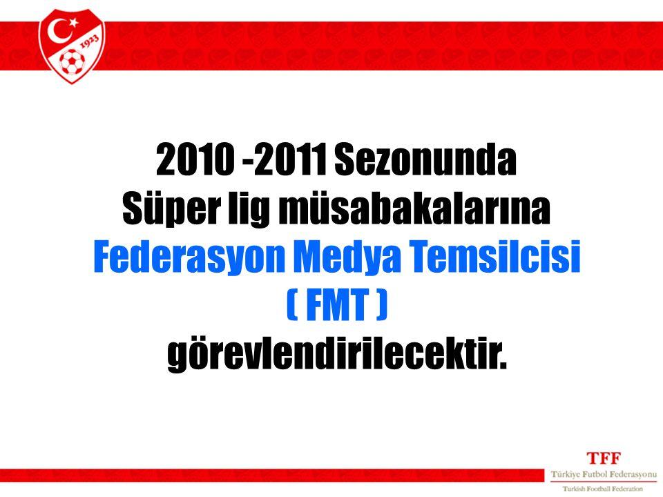 2010 -2011 Sezonunda Süper lig müsabakalarına Federasyon Medya Temsilcisi ( FMT ) görevlendirilecektir.