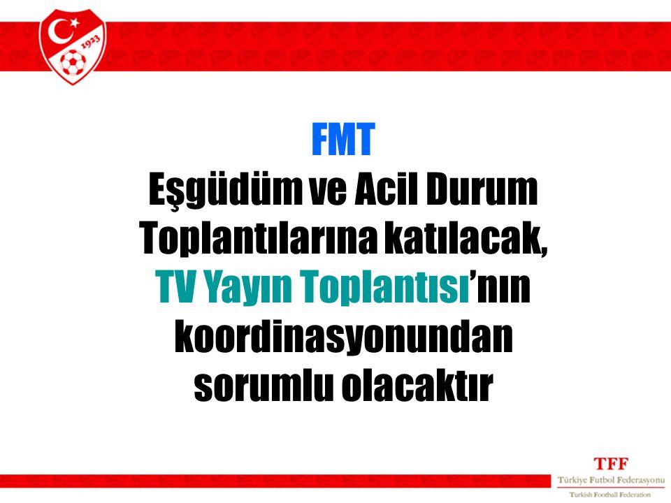 FMT Eşgüdüm ve Acil Durum Toplantılarına katılacak, TV Yayın Toplantısı'nın koordinasyonundan sorumlu olacaktır