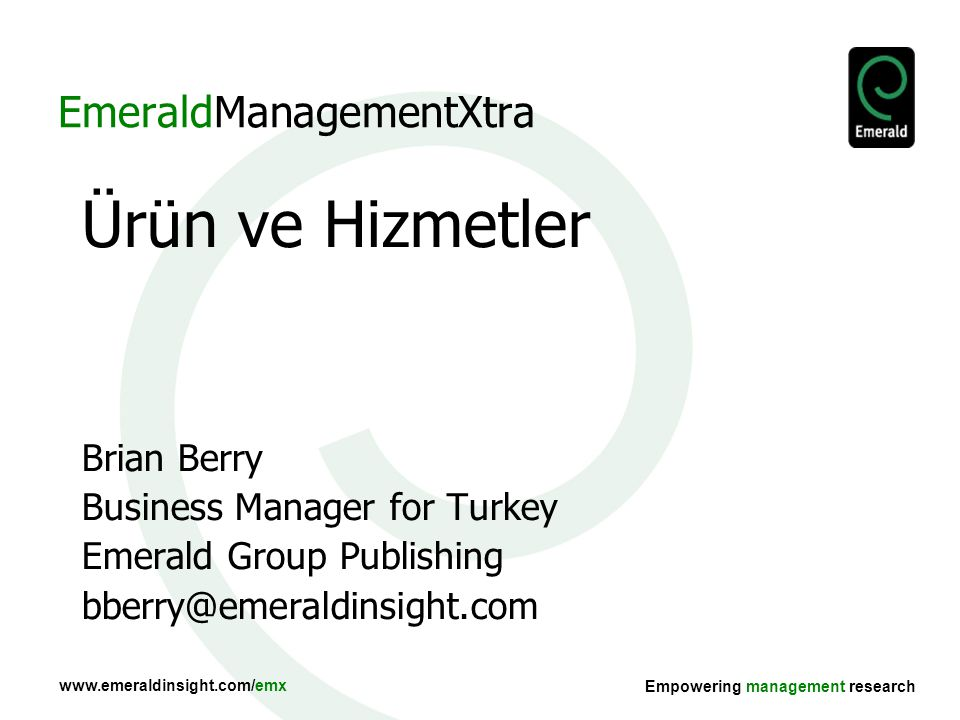 www.emeraldinsight.com/emx Empowering management research EmeraldManagementXtra Ürün ve Hizmetler Brian Berry Business Manager for Turkey Emerald Grou