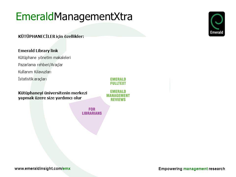www.emeraldinsight.com/emx Empowering management research COLLECTIONS Özellikleri: Tam metin makaleler ve 500'den fazla alanının uzmanları tarafından seçilmiş case çalışmaları 400 literatür eleştirisi 500 endüstri liderleri ile röportaj 1500 kitap eleştirisi Taranabilir ve gözden geçirilebilir Düzenli yenilenir EmeraldManagementXtra