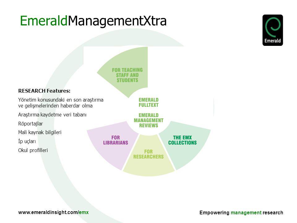 www.emeraldinsight.com/emx Empowering management research RESEARCH Features: Yönetim konusundaki en son araştırma ve gelişmelerinden haberdar olma Araştırma kaydetme veri tabanı Röportajlar Mali kaynak bilgileri İp uçları Okul profilleri EmeraldManagementXtra