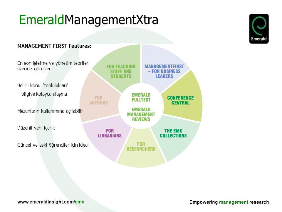 www.emeraldinsight.com/emx Empowering management research MANAGEMENT FIRST Features: En son işletme ve yönetim teorileri üzerine görüşler Belirli konu 'toplulukları' – bilgiye kolayca ulaşma Mezunların kullanımına açılabilir Düzenli yeni içerik Güncel ve eski öğrenciler için ideal EmeraldManagementXtra