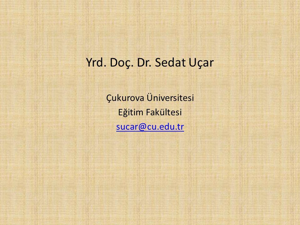 Yrd. Doç. Dr. Sedat Uçar Çukurova Üniversitesi Eğitim Fakültesi sucar@cu.edu.tr