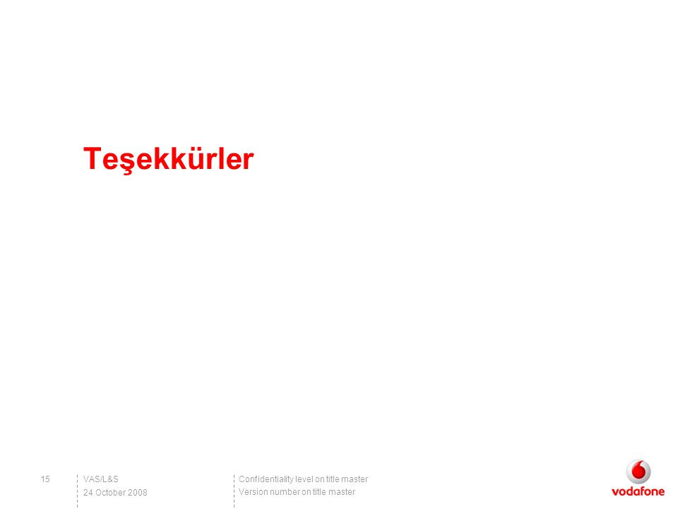 Confidentiality level on title master Version number on title master VAS/L&S15 24 October 2008 Teşekkürler