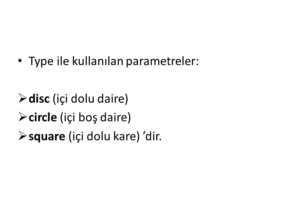 Type ile kullanılan parametreler:  disc (içi dolu daire)  circle (içi boş daire)  square (içi dolu kare) 'dir.