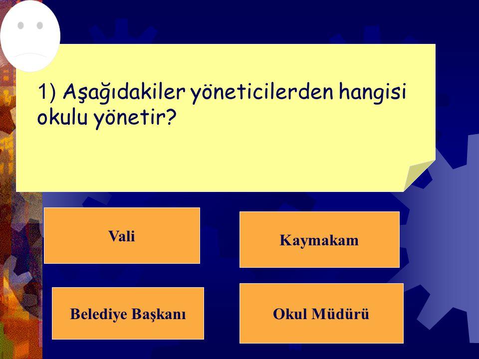 Vali Kaymakam Belediye Başkanı Okul Müdürü 1) Aşağıdakiler yöneticilerden hangisi okulu yönetir?
