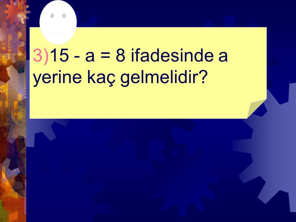 3)15 - a = 8 ifadesinde a yerine kaç gelmelidir?