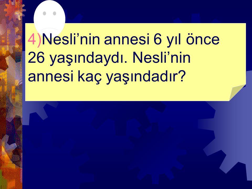 4)Nesli'nin annesi 6 yıl önce 26 yaşındaydı. Nesli'nin annesi kaç yaşındadır?