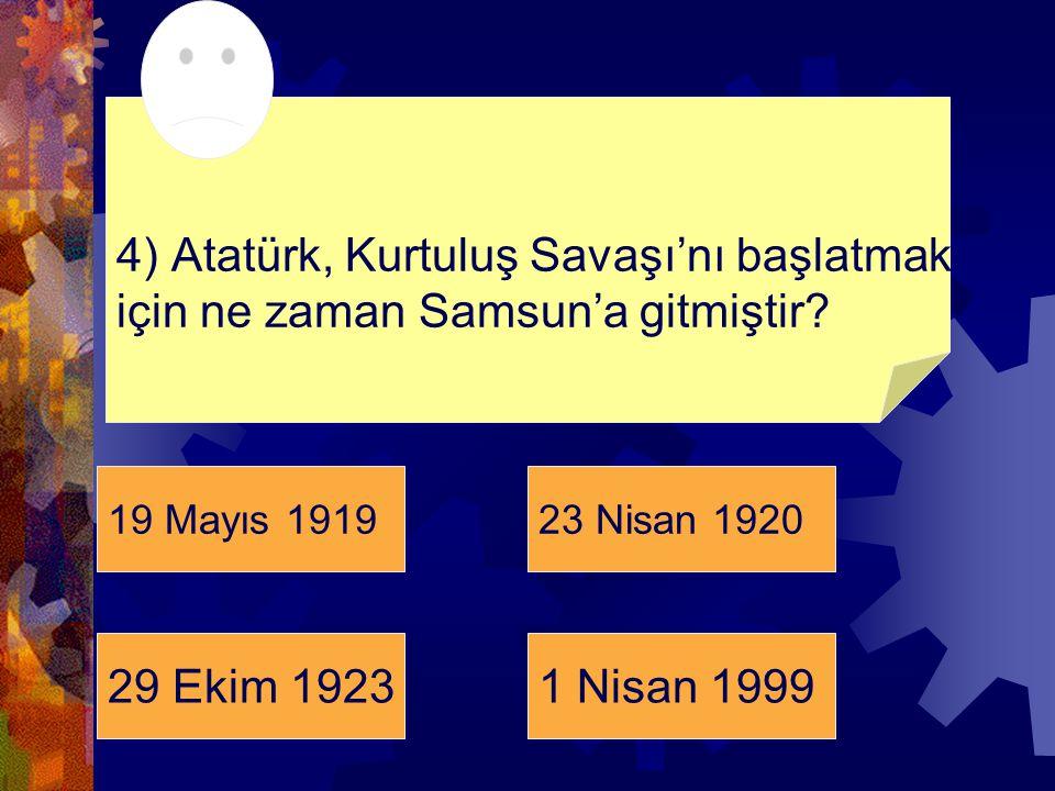 19 Mayıs 191923 Nisan 1920 29 Ekim 19231 Nisan 1999 4) Atatürk, Kurtuluş Savaşı'nı başlatmak için ne zaman Samsun'a gitmiştir?