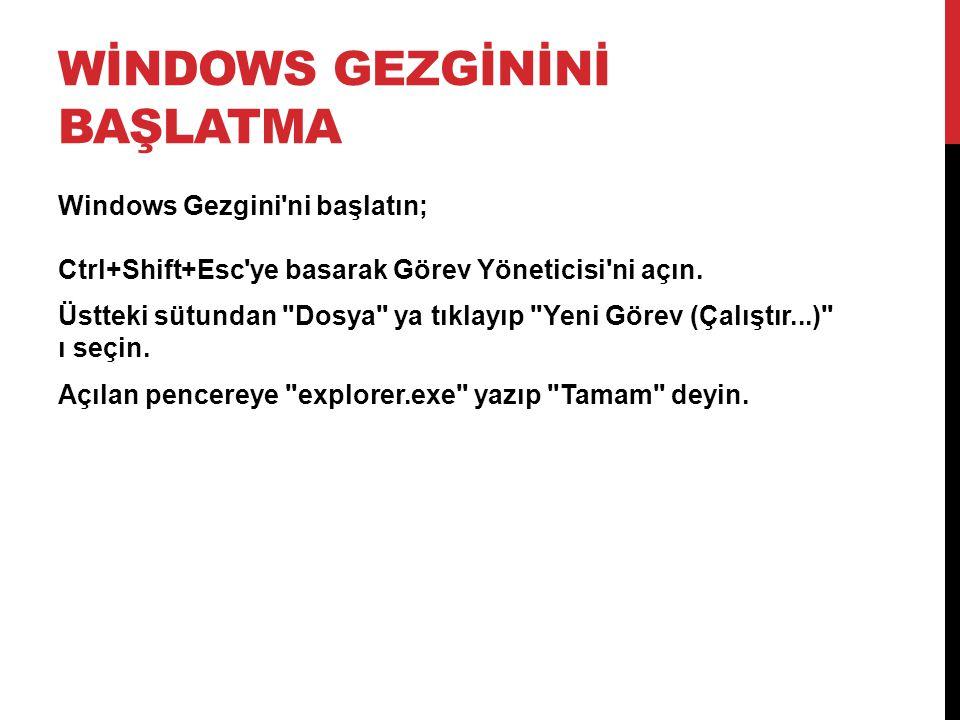 WİNDOWS GEZGİNİNİ BAŞLATMA Windows Gezgini'ni başlatın; Ctrl+Shift+Esc'ye basarak Görev Yöneticisi'ni açın. Üstteki sütundan