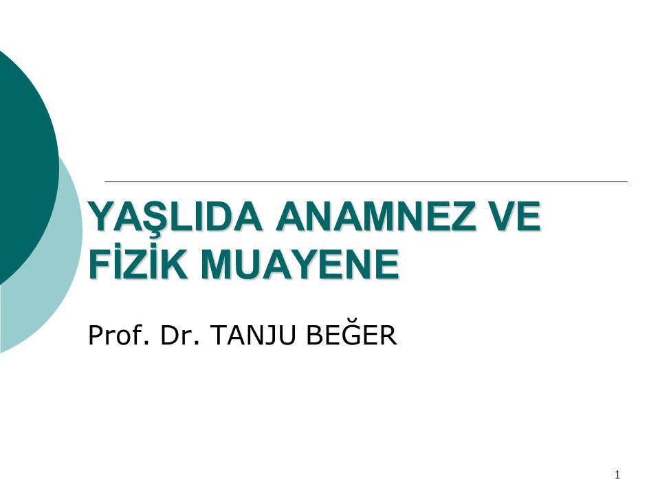 1 YAŞLIDA ANAMNEZ VE FİZİK MUAYENE Prof. Dr. TANJU BEĞER
