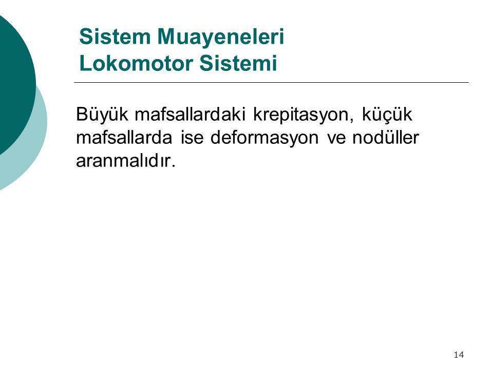14 Sistem Muayeneleri Lokomotor Sistemi Büyük mafsallardaki krepitasyon, küçük mafsallarda ise deformasyon ve nodüller aranmalıdır.