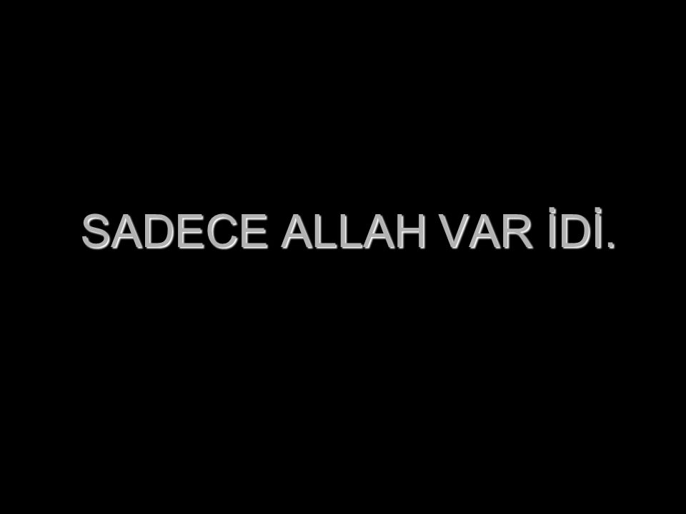 HİÇ BİR ŞEY YOK İKEN…