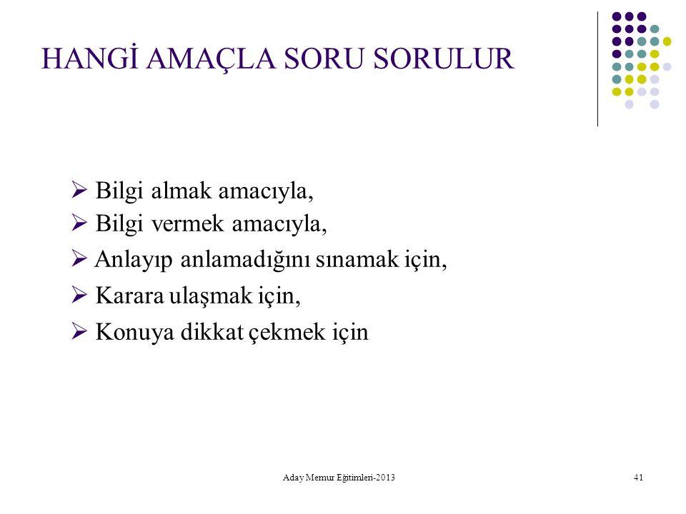 Aday Memur Eğitimleri-2013 41 HANGİ AMAÇLA SORU SORULUR  Bilgi almak amacıyla,  Bilgi vermek amacıyla,  Anlayıp anlamadığını sınamak için,  Karara