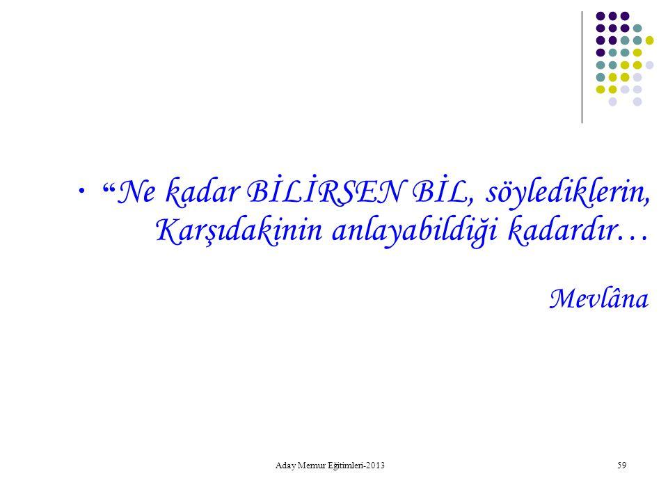 """Aday Memur Eğitimleri-2013 59 """" Ne kadar BİLİRSEN BİL, söylediklerin, Karşıdakinin anlayabildiği kadardır… Mevlâna"""