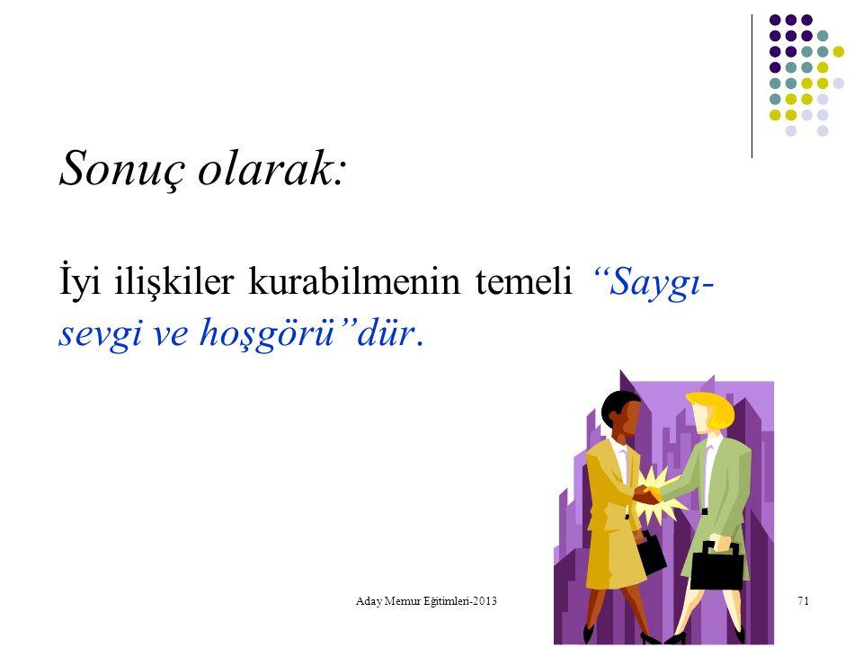 """Aday Memur Eğitimleri-2013 71 Sonuç olarak: İyi ilişkiler kurabilmenin temeli """"Saygı- sevgi ve hoşgörü""""dür."""