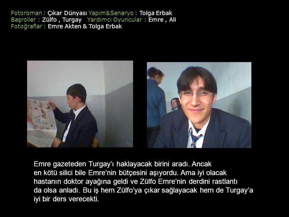 Fotoroman : Çıkar Dünyası Yapım&Senaryo : Tolga Erbak Başroller : Zülfo, Turgay Yardımcı Oyuncular : Emre, Ali Fotoğraflar : Emre Akten & Tolga Erbak Emre gazeteden Turgay'ı haklayacak birini aradı.