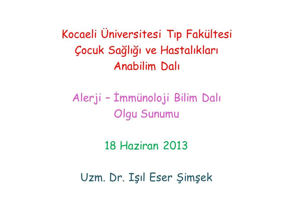 Kocaeli Üniversitesi Tıp Fakültesi Çocuk Sağlığı ve Hastalıkları Anabilim Dalı Alerji – İmmünoloji Bilim Dalı Olgu Sunumu 18 Haziran 2013 Uzm. Dr. Işı