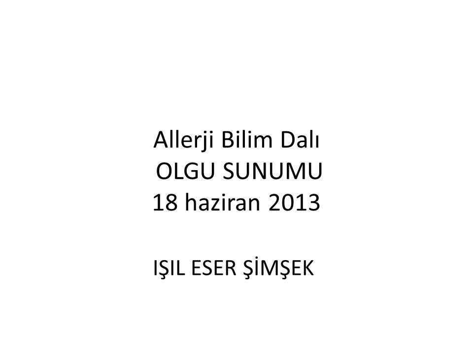 Allerji Bilim Dalı OLGU SUNUMU 18 haziran 2013 IŞIL ESER ŞİMŞEK