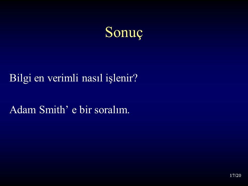 17/20 Sonuç Bilgi en verimli nasıl işlenir Adam Smith' e bir soralım.