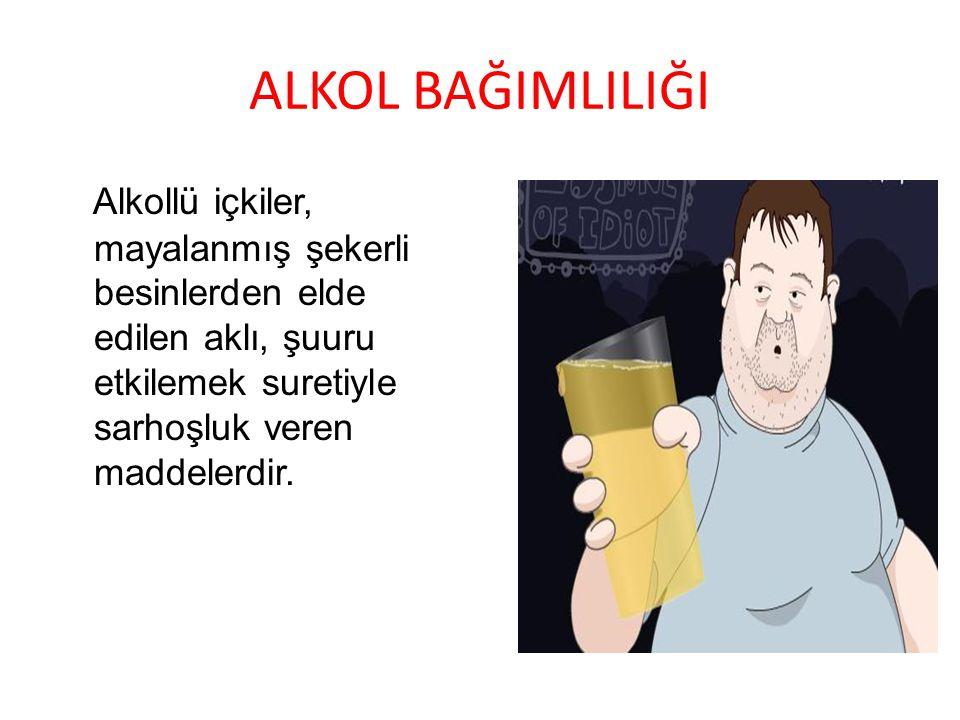 ALKOL BAĞIMLILIĞI Alkollü içkiler, mayalanmış şekerli besinlerden elde edilen aklı, şuuru etkilemek suretiyle sarhoşluk veren maddelerdir.