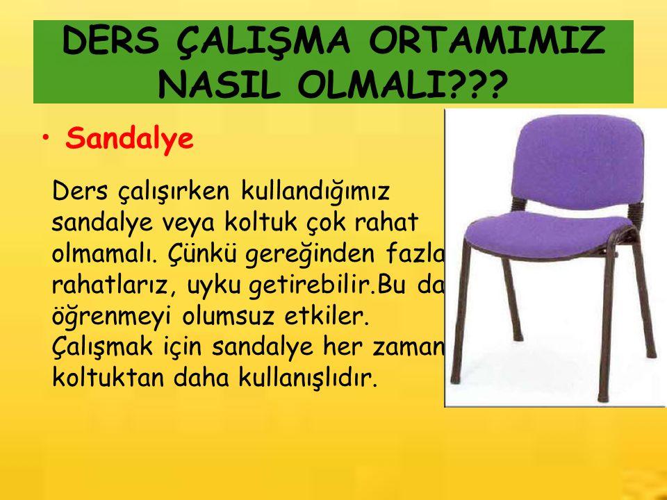 DERS ÇALIŞMA ORTAMIMIZ NASIL OLMALI??? Sandalye Ders çalışırken kullandığımız sandalye veya koltuk çok rahat olmamalı. Çünkü gereğinden fazla rahatlar