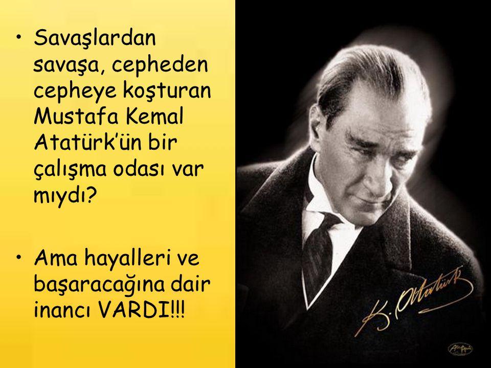 Savaşlardan savaşa, cepheden cepheye koşturan Mustafa Kemal Atatürk'ün bir çalışma odası var mıydı? Ama hayalleri ve başaracağına dair inancı VARDI!!!