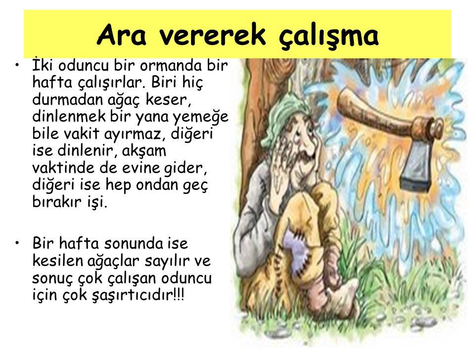 Ara vererek çalışma İki oduncu bir ormanda bir hafta çalışırlar. Biri hiç durmadan ağaç keser, dinlenmek bir yana yemeğe bile vakit ayırmaz, diğeri is