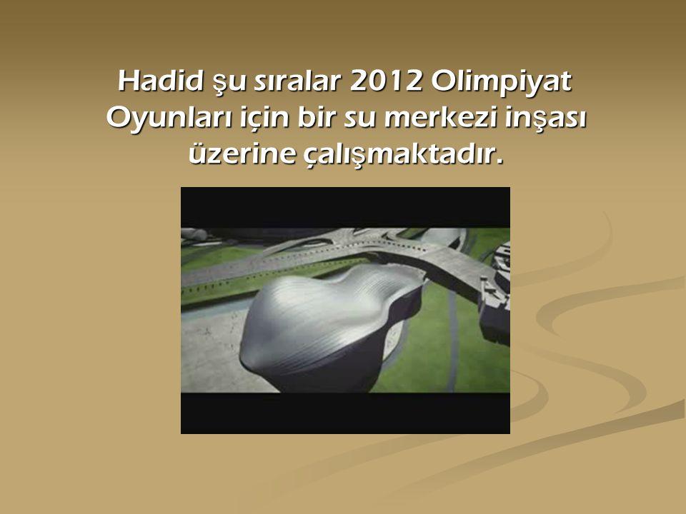 Hadid ş u sıralar 2012 Olimpiyat Oyunları için bir su merkezi in ş ası üzerine çalı ş maktadır. Hadid ş u sıralar 2012 Olimpiyat Oyunları için bir su