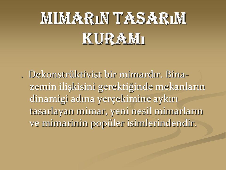 Mimar ı n Tasar ı m Kuram ı. Dekonstrüktivist bir mimardır. Bina- zemin ilişkisini gerektiğinde mekanların dinamigi adına yerçekimine aykırı tasarlaya