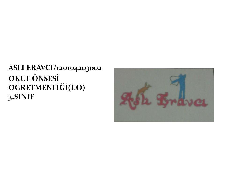 ASLI ERAVCI/120104203002 OKUL ÖNSESİ ÖĞRETMENLİĞİ(İ.Ö) 3.SINIF